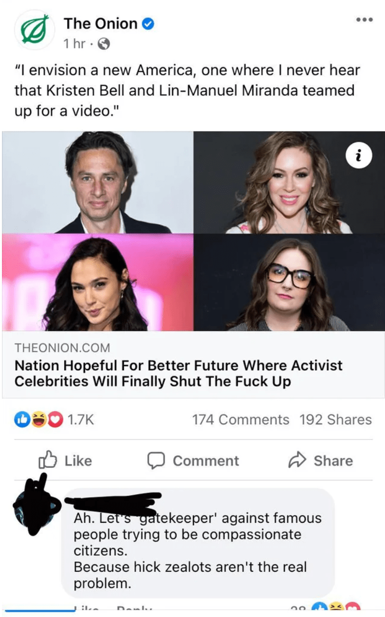 """Eyewear - A The Onion 1 hr · O """"I envision a new America, one where I never hear that Kristen Bell and Lin-Manuel Miranda teamed up for a video."""" i THEONION.COM Nation Hopeful For Better Future Where Activist Celebrities Will Finally Shut The Fuck Up O30 1.7K 174 Comments 192 Shares Like Comment A Share Ah. Let's gatekeeper' against famous people trying to be compassionate citizens. Because hick zealots aren't the real problem. Danlu"""