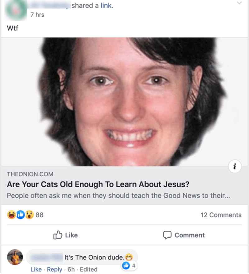Lip - shared a link. 7 hrs Wtf THEONION.COM Are Your Cats Old Enough To Learn About Jesus? People often ask me when they should teach the Good News to their. 88 12 Comments Like לן Comment It's The Onion dude. Like · Reply · 6h · Edited