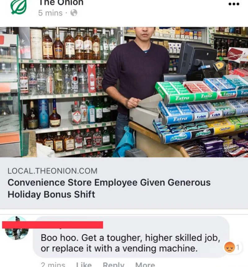 Retail - he Ohlon •.. 5 mins Ste Ertr Extra Ertr Tato rhit Frtra Arwwa LOCAL.THEONION.COM Convenience Store Employee Given Generous Holiday Bonus Shift Boo hoo. Get a tougher, higher skilled job, or replace it with a vending machine. 2 mins Like Reply More