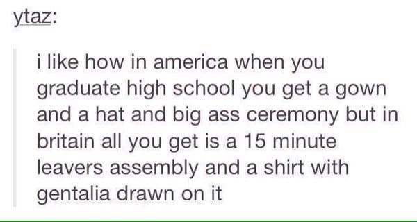 Text - ytaz: i like how in america when you graduate high school you get a gown and a hat and big ass ceremony but in britain all you get is a 15 minute leavers assembly and a shirt with gentalia drawn on it
