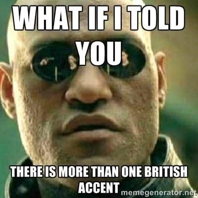 Nose - WHAT IFI TOLD YOU THERE IS MORE THAN ONE BRITISH ACCENT memegenerator.net