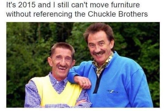 Smile - It's 2015 and I sill can't move furniture without referencing the Chuckle Brothers