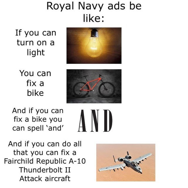 Text - Royal Navy ads be like: If you can turn on a light You can fix a bike And if you can fix a bike you can spell 'and' AND And if you can do all that you can fix a Fairchild Republic A-10 Thunderbolt II Attack aircraft