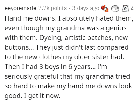 Text - eeyoremarie 7.7k points · 3 days ago Hand me downs. I absolutely hated them, e 8 2 even though my grandma was a genius with them. Dyeing, artistic patches, new buttons... They just didn't last compared to the new clothes my older sister had. Then I had 3 boys in 6 years.. I'm seriously grateful that my grandma tried so hard to make my hand me downs look good. I get it now.