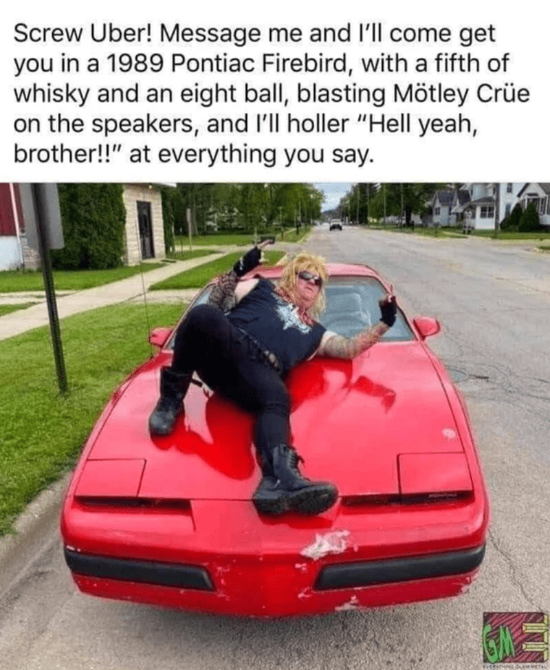 """Automotive design - Screw Uber! Message me and l'll come get you in a 1989 Pontiac Firebird, with a fifth of whisky and an eight ball, blasting Mötley Crüe on the speakers, and l'll holler """"Hell yeah, brother!!"""" at everything you say. EveRITIOND CAM METAL"""