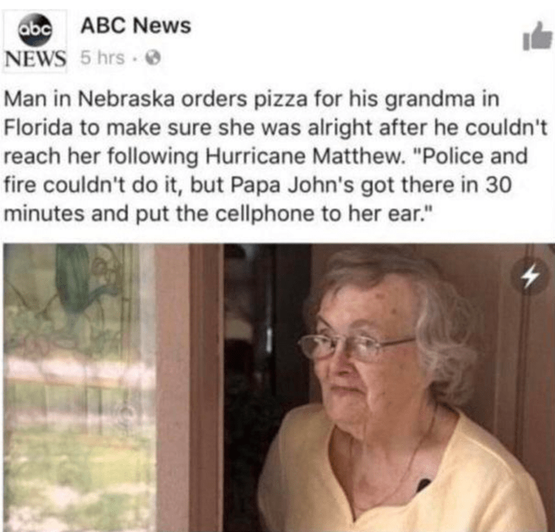 """Glasses - ABC News abc NEWS 5 hrs 0 Man in Nebraska orders pizza for his grandma in Florida to make sure she was alright after he couldn't reach her following Hurricane Matthew. """"Police and fire couldn't do it, but Papa John's got there in 30 minutes and put the cellphone to her ear."""""""