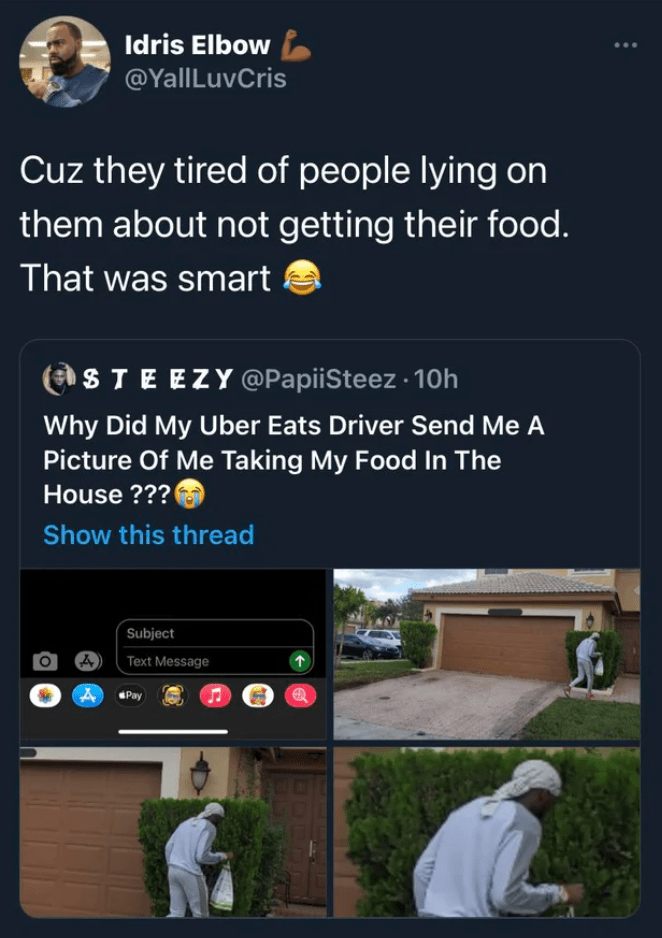 Job - Idris Elbow @YallLuvCris Cuz they tired of people lying on them about not getting their food. That was smart STEEZY @PapiiSteez 10h Why Did My Uber Eats Driver Send Me A Picture Of Me Taking My Food In The House ??? Show this thread Subject Text Message Pay