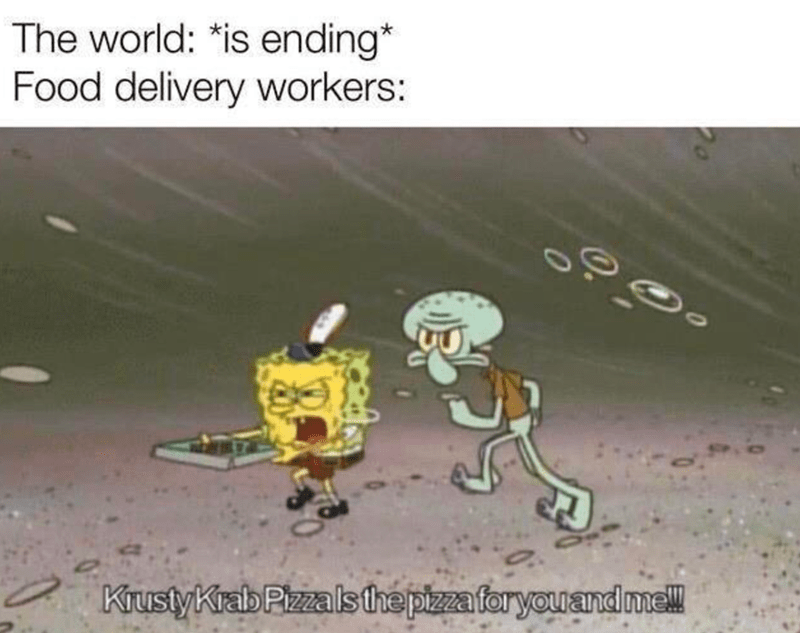 Organism - The world: *is ending* Food delivery workers: KrustyKrab Pizzalsthe pizza foryouand mel