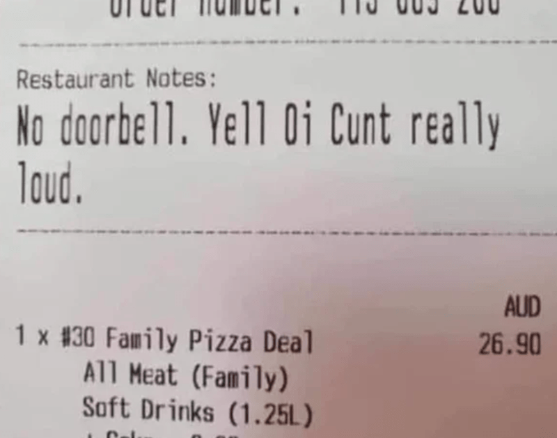 Text - Restaurant Notes: No doorbell. Yell Oi Cunt really loud. AUD 1 x #30 Family Pizza Deal All Meat (Family) Soft Drinks (1.25L) 26.90