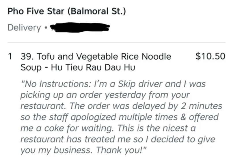 """Text - Pho Five Star (Balmoral St.) Delivery • 1 39. Tofu and Vegetable Rice Noodle Soup - Hu Tieu Rau Dau Hu $10.50 """"No Instructions: I'm a Skip driver and I was picking up an order yesterday from your restaurant. The order was delayed by 2 minutes so the staff apologized multiple times & offered me a coke for waiting. This is the nicest a restaurant has treated me so I decided to give you my business. Thank you!"""""""