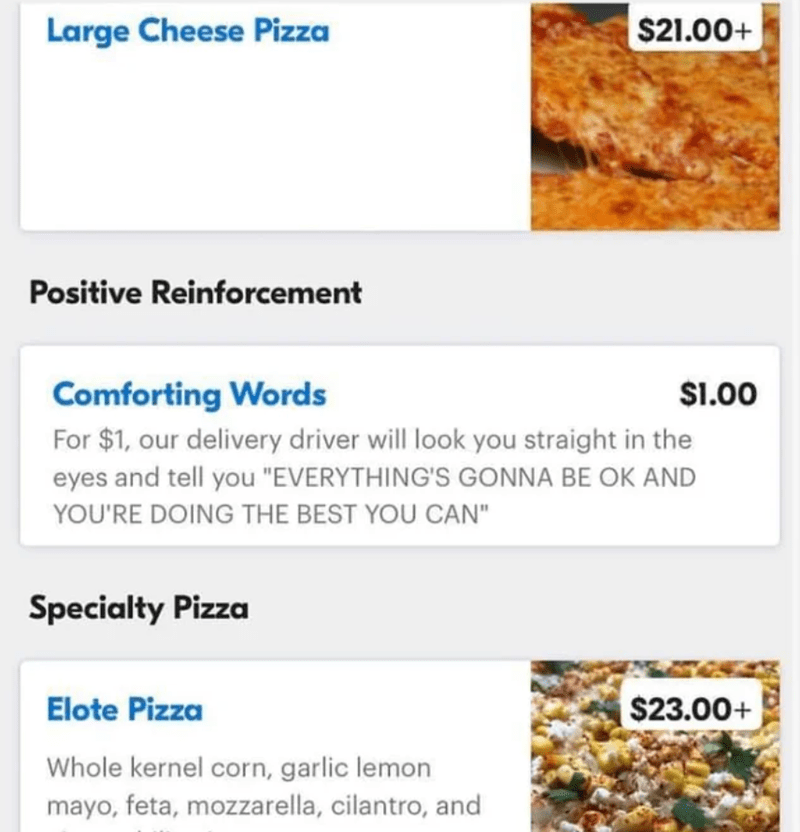 """Text - Large Cheese Pizza $21.00+ Positive Reinforcement Comforting Words For $1, our delivery driver will look you straight in the $1.00 eyes and tell you """"EVERYTHING'S GONNA BE OK AND YOU'RE DOING THE BEST YOU CAN"""" Specialty Pizza Elote Pizza $23.00+ Whole kernel corn, garlic lemon mayo, feta, mozzarella, cilantro, and"""