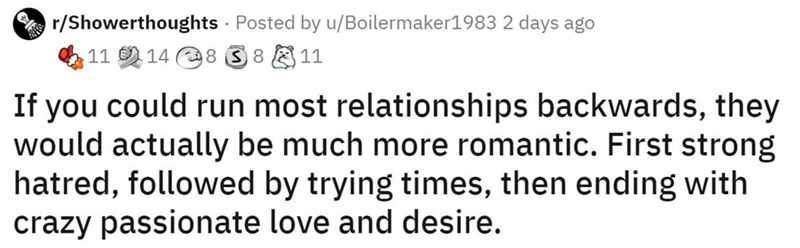 Text - r/Showerthoughts · Posted by u/Boilermaker1983 2 days ago 11 14 8 S 8 11 If you could run most relationships backwards, they would actually be much more romantic. First strong hatred, followed by trying times, then ending with crazy passionate love and desire.