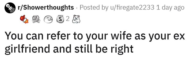Text - A r/Showerthoughts Posted by u/firegate2233 1 day ago 32 8 You can refer to your wife as your eX girlfriend and still be right