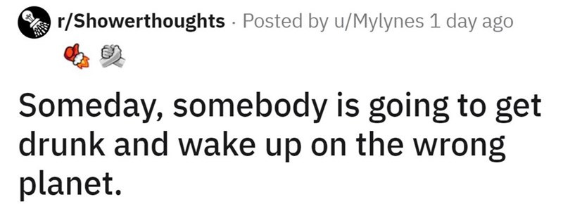 Text - A r/Showerthoughts Posted by u/Mylynes 1 day ago Someday, somebody is going to get drunk and wake up on the wrong planet.