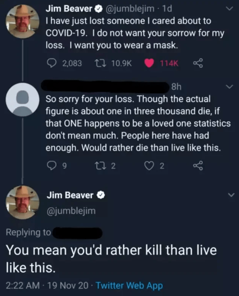 Text - Jim Beaver O @jumblejim · 1d I have just lost someone I cared about to COVID-19. I do not want your sorrow for my loss. I want you to wear a mask. 2,083 17 10.9K 114K 8h So sorry for your loss. Though the actual figure is about one in three thousand die, if that ONE happens to be a loved one statistics don't mean much. People here have had enough. Would rather die than live like this. 27 2 2 Jim Beaver O @jumblejim Replying to You mean you'd rather kill than live like this. 2:22 AM · 19 N