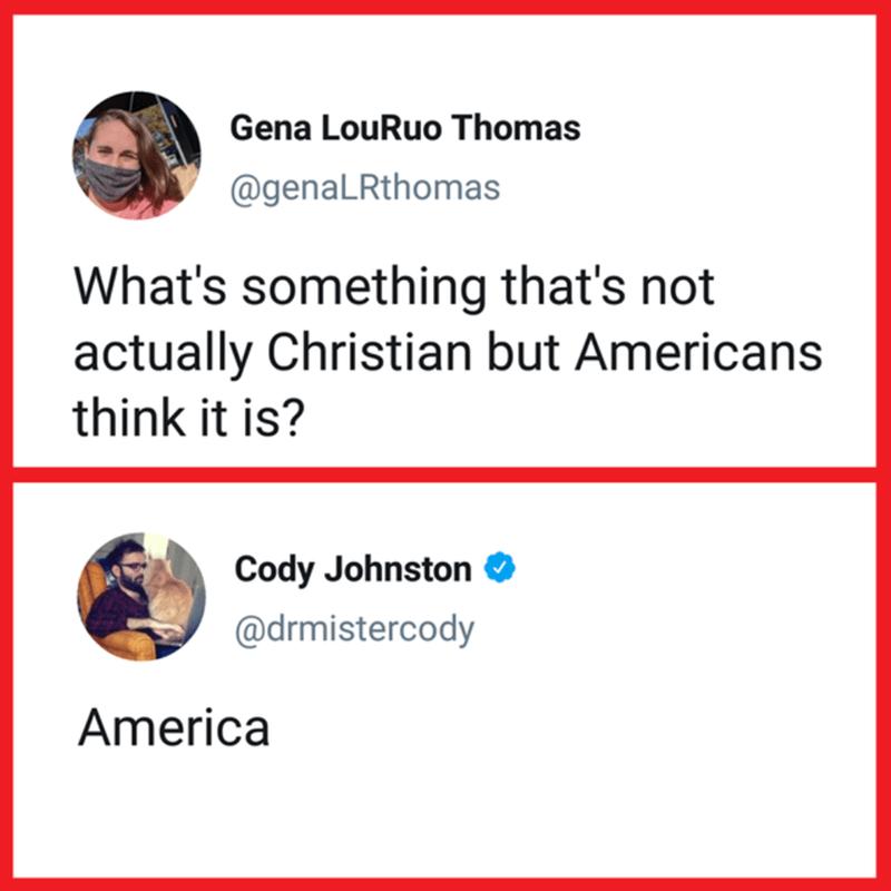 Chin - Gena LouRuo Thomas @genaLRthomas What's something that's not actually Christian but Americans think it is? Cody Johnston O @drmistercody America