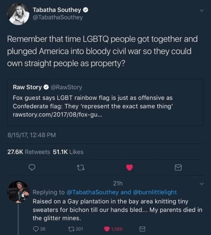 Text - Tabatha Southey O @TabathaSouthey Remember that time LGBTQ people got together and plunged America into bloody civil war so they could own straight people as property? Raw Story O @RawStory Fox guest says LGBT rainbow flag is just as offensive as Confederate flag: They 'represent the exact same thing' rawstory.com/2017/08/fox-gu... 8/15/17, 12:48 PM 27.6K Retweets 51.1K Likes 21h Replying to @TabathaSouthey and @burnlittlelight Raised on a Gay plantation in the bay area knitting tiny swea