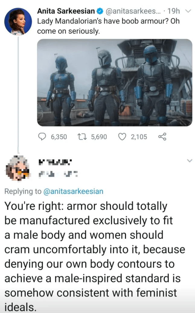 People - Anita Sarkeesian O @anitasarkees.. · 19h Lady Mandalorian's have boob armour? Oh come on seriously. 6,350 27 5,690 O 2,105 Replying to @anitasarkeesian You're right: armor should totally be manufactured exclusively to fit a male body and women should cram uncomfortably into it, because denying our own body contours to achieve a male-inspired standard is somehow consistent with feminist ideals.