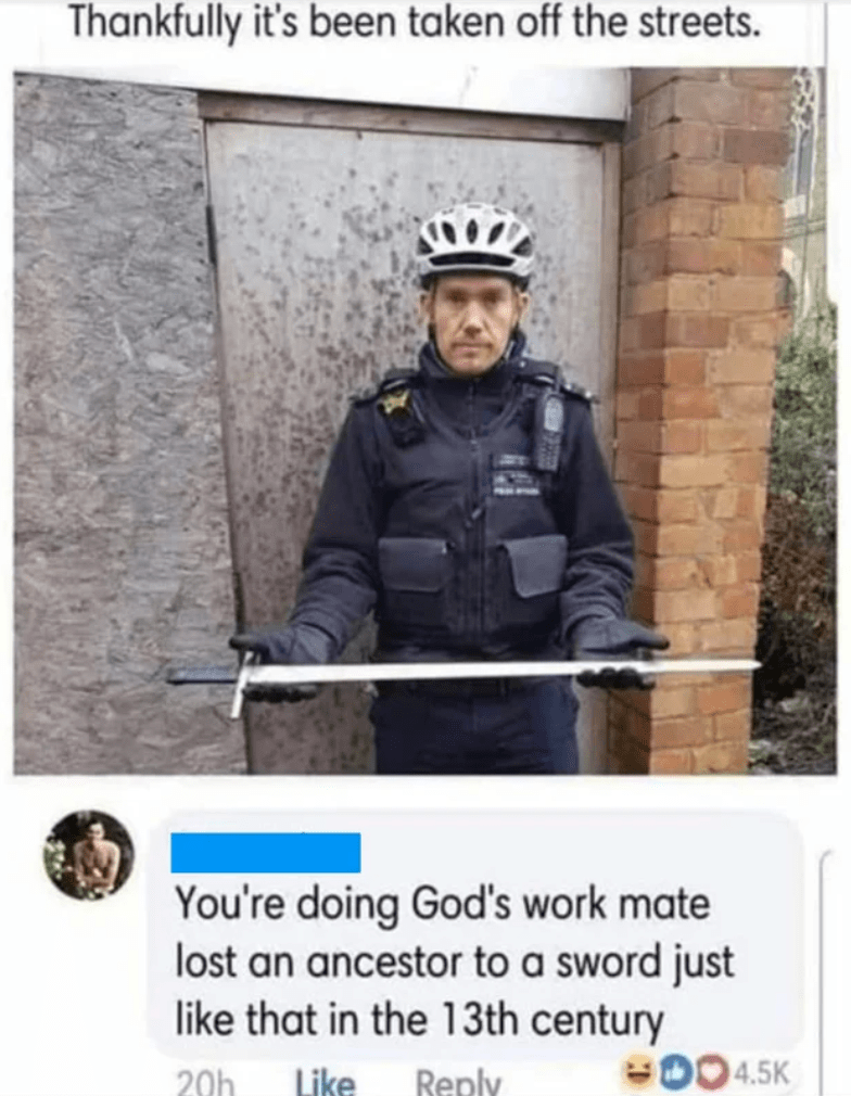 Helmet - Thankfully it's been taken off the streets. You're doing God's work mate lost an ancestor to a sword just like that in the 13th century 004.5K 20h Like Reply
