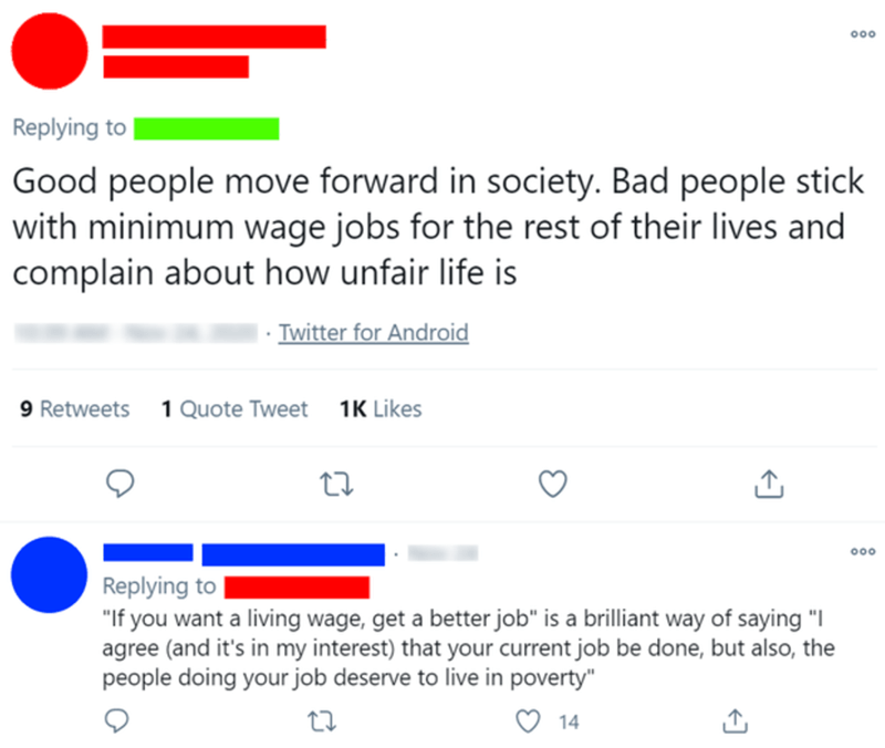 """Blue - 00 Replying to Good people move forward in society. Bad people stick with minimum wage jobs for the rest of their lives and complain about how unfair life is Twitter for Android 9 Retweets 1 Quote Tweet 1K Likes 00 Replying to """"If you want a living wage, get a better job"""" is a brilliant way of saying """"I agree (and it's in my interest) that your current job be done, but also, the people doing your job deserve to live in poverty"""" 14"""