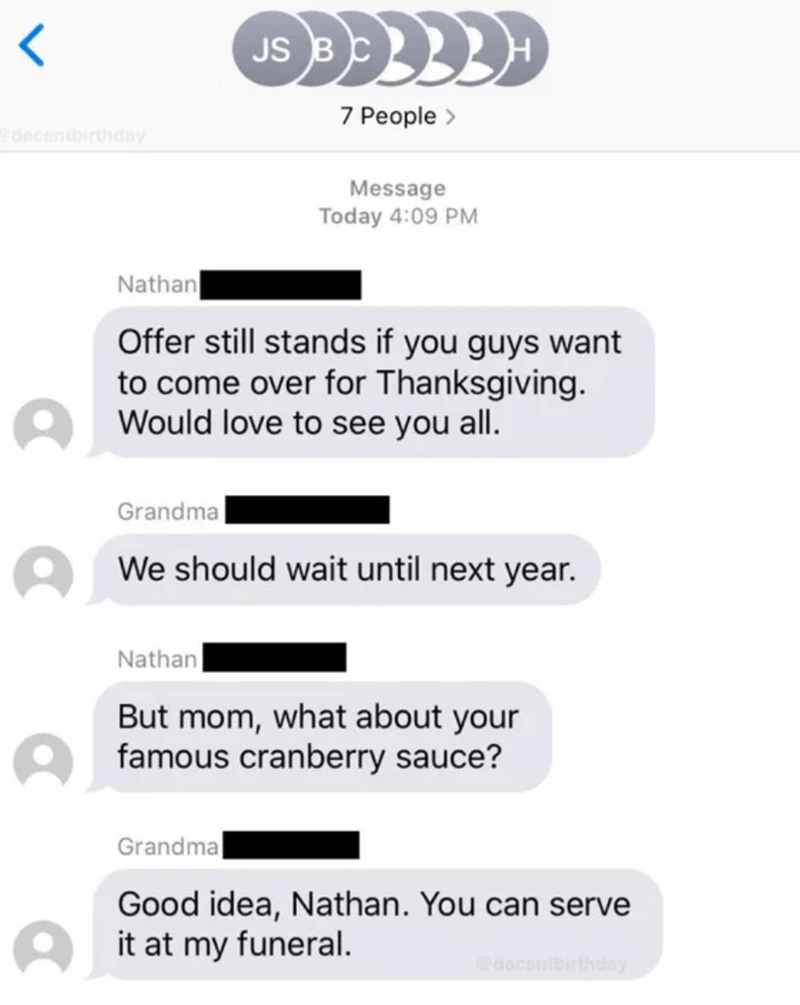 Text - JS BC 7 People > decenibirthday Message Today 4:09 PM Nathan Offer still stands if you guys want to come over for Thanksgiving. O Would love to see you all. Grandma O We should wait until next year. Nathan But mom, what about your O famous cranberry sauce? Grandma Good idea, Nathan. You can serve it at my funeral. @dacentbirthday