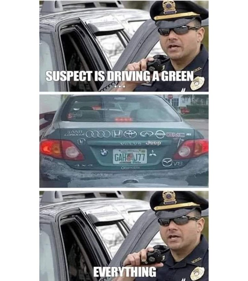 funny memes, funny, memes, dank memes, cops | SUSPECT IS DRIVING A GREEN Everything car with multiple logos