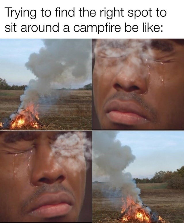 funny meme Trying to find the right spot to sit around a campfire be like: smoke blowing into a person's eyes