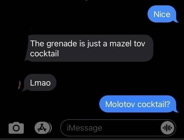 Text - Nice The grenade is just a mazel tov cocktail Lmao Molotov cocktail? iMessage