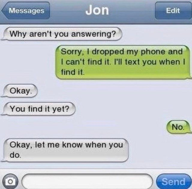 Blue - Messages Jon Edit Why aren't you answering? Sorry, I dropped my phone and I can't find it. I'll text you when I find it. Okay. You find it yet? No. Okay, let me know when you do. Send