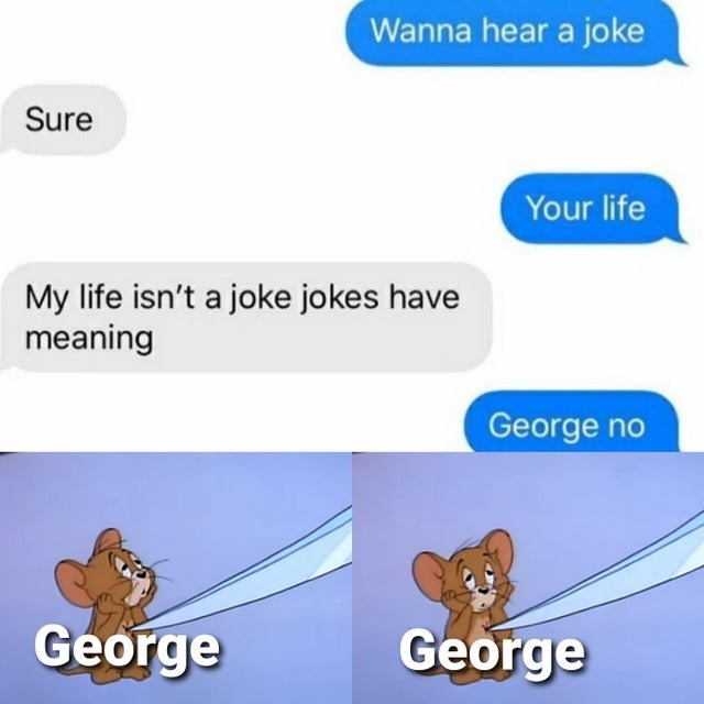 Blue - Wanna hear a joke Sure Your life My life isn't a joke jokes have meaning George no George George