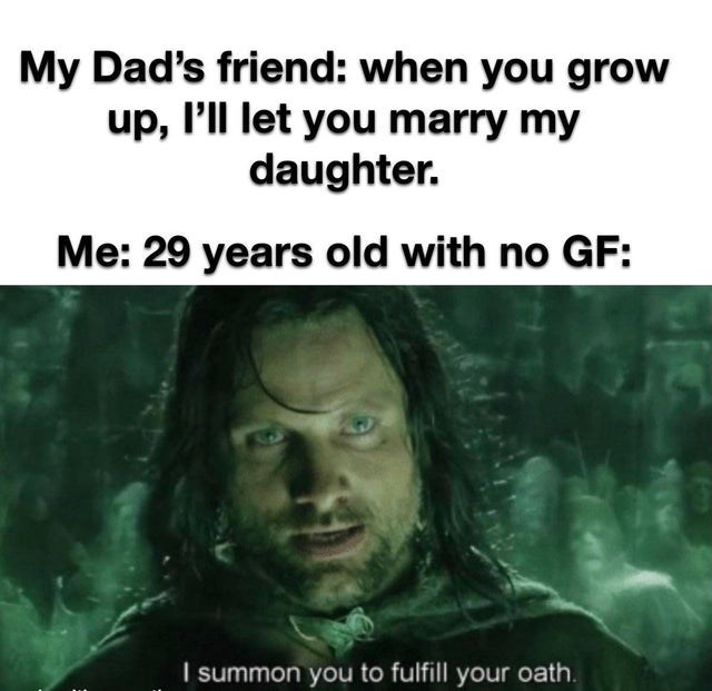 Human - My Dad's friend: when you grow up, l'll let you marry my daughter. Me: 29 years old with no GF: I summon you to fulfill your oath.