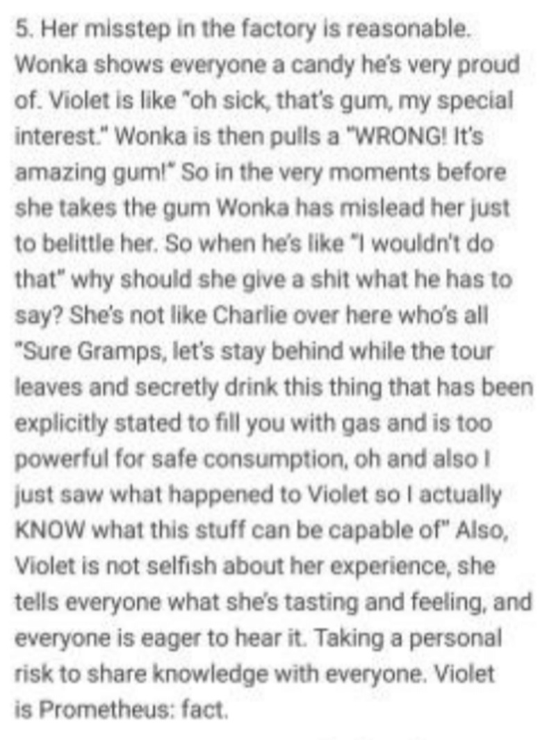 """Text - 5. Her misstep in the factory is reasonable. Wonka shows everyone a candy he's very proud of. Violet is like """"oh sick, that's gum, my special interest."""" Wonka is then pulls a """"WRONG! It's amazing gum!"""" So in the very moments before she takes the gum Wonka has mislead her just to belittle her. So when he's like """"I wouldn't do that"""" why should she give a shit what he has to say? She's not like Charlie over here who's all """"Sure Gramps, let's stay behind while the tour leaves and secretly dri"""