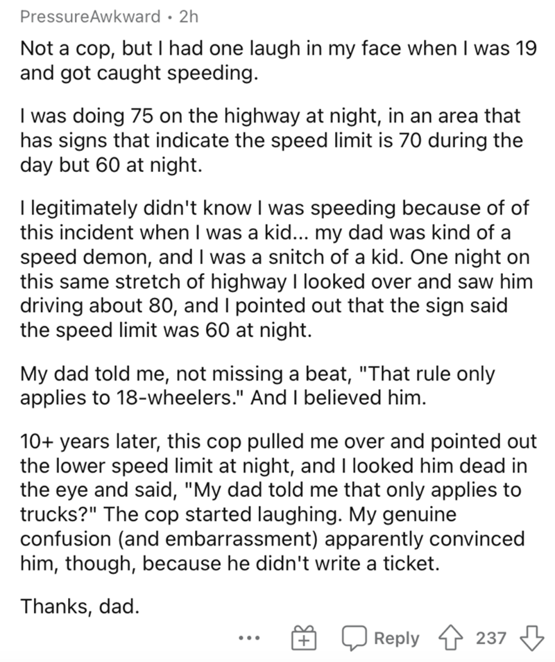 Text - PressureAwkward · 2h Not a cop, but I had one laugh in my face when I was 19 and got caught speeding. I was doing 75 on the highway at night, in an area that has signs that indicate the speed limit is 70 during the day but 60 at night. I legitimately didn't know I was speeding because of of this incident when I was a kid... my dad was kind of a speed demon, and I was a snitch of a kid. One night on this same stretch of highway I looked over and saw him driving about 80, and I pointed out