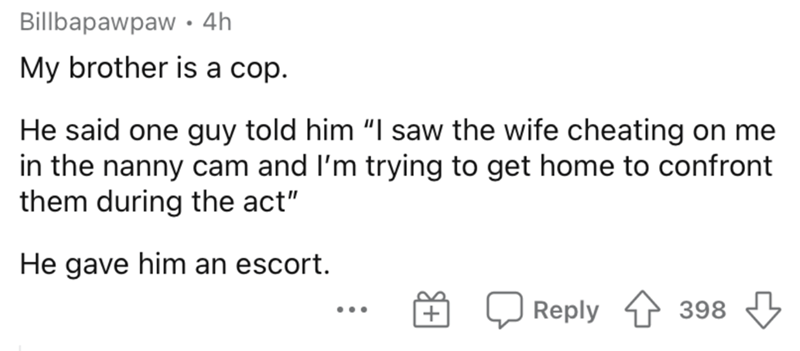 """Text - Billbapawpaw • 4h My brother is a cop. He said one guy told him """"I saw the wife cheating on me in the nanny cam and l'm trying to get home to confront them during the act"""" He gave him an escort. Reply 398 ..."""