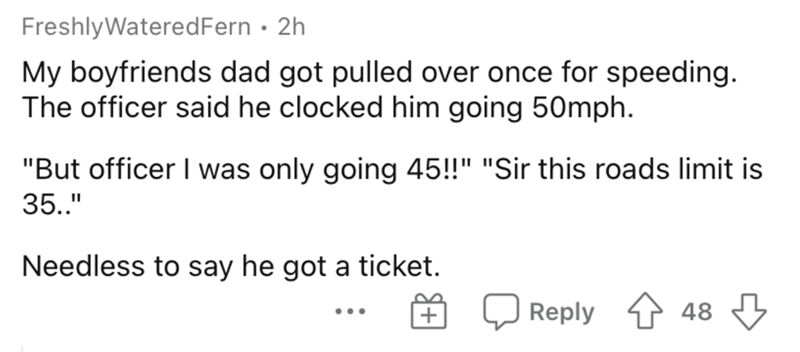 """Text - FreshlyWateredFern • 2h My boyfriends dad got pulled over once for speeding. The officer said he clocked him going 50mph. """"But officer I was only going 45!!"""" """"Sir this roads limit is 35.."""" Needless to say he got a ticket. + Reply 4 48 ..."""