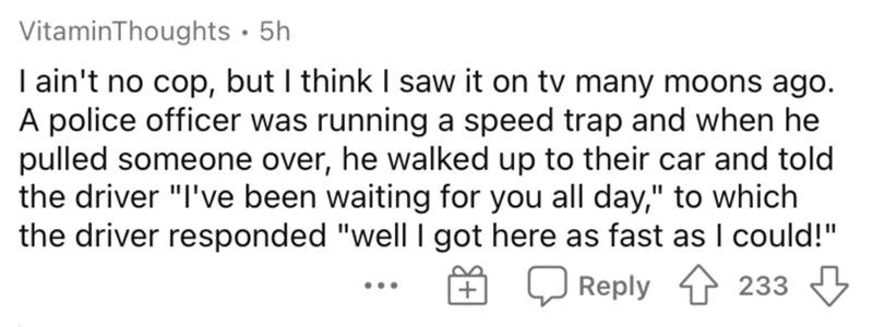 """Text - VitaminThoughts · 5h I ain't no cop, but I think I saw it on tv many moons ago. A police officer was running a speed trap and when he pulled someone over, he walked up to their car and told the driver """"I've been waiting for you all day,"""" to which the driver responded """"well I got here as fast as I could!"""" E Q Reply 1 233 ..."""