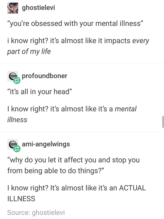 """Text - ghostielevi """"you're obsessed with your mental illness"""" i know right? it's almost like it impacts every part of my life profoundboner """"it's all in your head"""" I know right? it's almost like it's a mental illness C ami-angelwings """"why do you let it affect you and stop you from being able to do things?"""" I know right? It's almost like it's an ACTUAL ILLNESS Source: ghostielevi"""