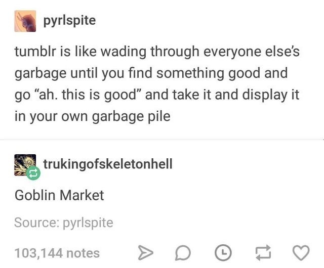 """Text - pyrlspite tumblr is like wading through everyone else's garbage until you find something good and go """"ah. this is good"""" and take it and display it in your own garbage pile trukingofskeletonhell Goblin Market Source: pyrlspite 103,144 notes"""