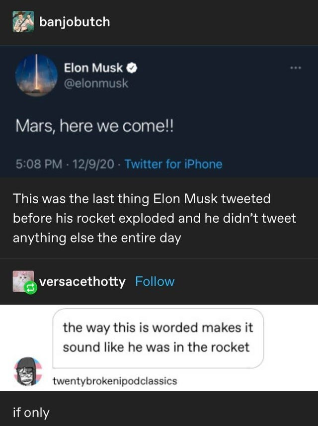 Text - banjobutch Elon Musk @elonmusk Mars, here we come!! 5:08 PM 12/9/20 Twitter for iPhone This was the last thing Elon Musk tweeted before his rocket exploded and he didn't tweet anything else the entire day versacethotty Follow the way this is worded makes it sound like he was in the rocket twentybrokenipodclassics if only