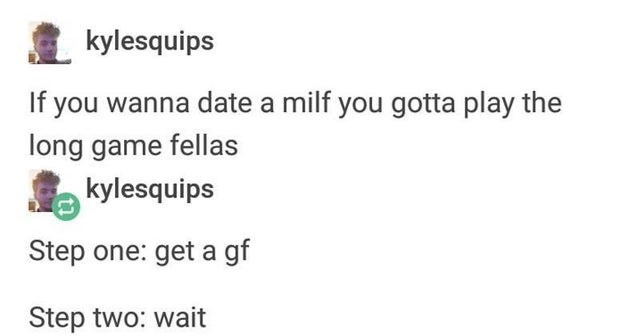 Text - kylesquips If you wanna date a milf you gotta play the long game fellas kylesquips Step one: get a gf Step two: wait