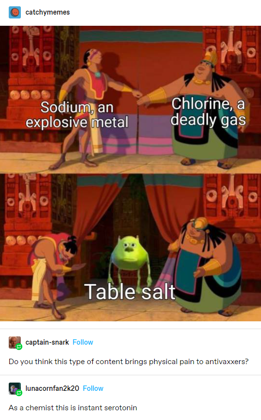Animation - catchymemes Sodium, an explosive metal Chlorine, a deadly gas Table salt captain-snark Follow Do you think this type of content brings physical pain to antivaxxers? lunacornfan2k20 Follow As a chemist this is instant serotonin