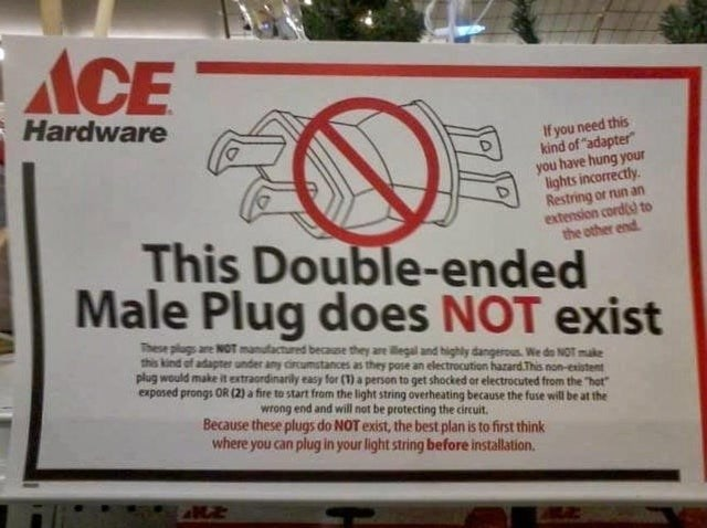 """Logo - ACE Hardware If you need this kind of """"adapter"""" you have hung your lights incorrectly. Restring or nun an extension cords to the other end. This Double-ended Male Plug does NOT exist These plugs are NOT manufactured because they are legal and highly dangerous. We do NOT make this kind of adapter under any circumstances as they pose an electroccution hazard.This non-existent plug would make it extraordinarily easy for (1) a person to get shocked or electrocuted from the """"hot"""" exposed prong"""