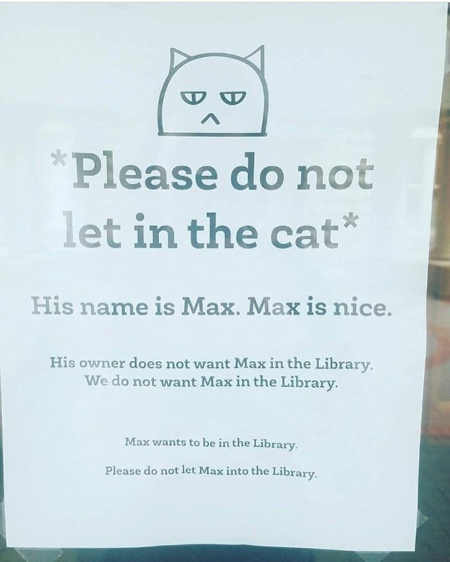 Owl - Please do not let in the cat* His name is Max. Max is nice. His owner does not want Max in the Library. We do not want Max in the Library. Max wants to be in the Library. Please do not let Max into the Library.