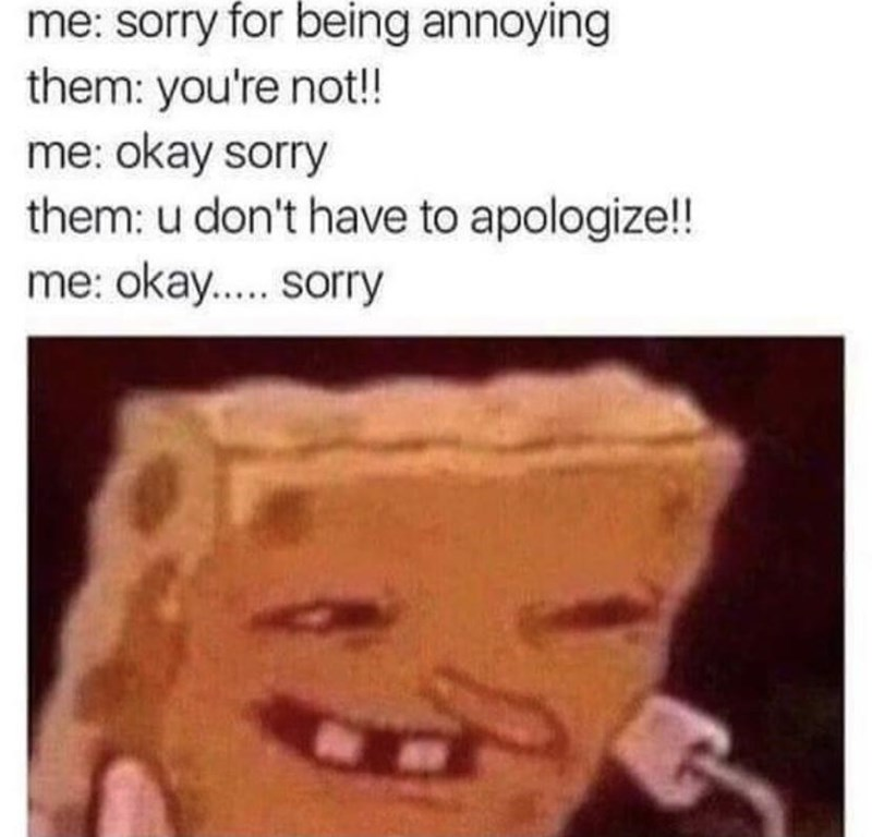 Lip - me: sorry for being annoying them: you're not!! me: okay sorry them: u don't have to apologize!! me: okay.. sorry