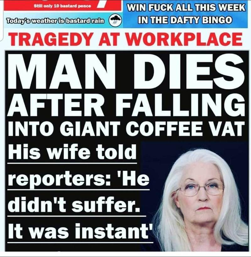 Glasses - Still only 10 bastard pence WIN FUCK ALL THIS WEEK Today's weather is bastard rain IN THE DAFTY BINGO TRAGEDY AT WORKPLACE MAN DIES AFTER FALLING INTO GIANT COFFEE VAT His wife told reporters: 'He didn't suffer. It was instant'