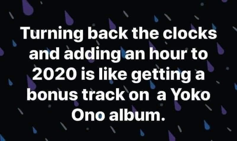 Text - Turning back the clocks and adding an hour to 2020 is like getting a bonus track on a Yoko Ono album.