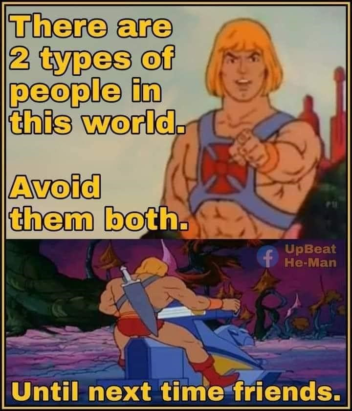 Human - There are 2 types of people in this world. Avoid them both. UpBeat He-Man Until next time friends.
