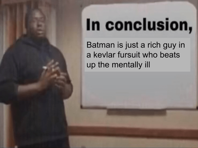 In conclusion, Batman is just a rich guy in a kevlar fursuit who beats up the mentally ill | man giving presentation