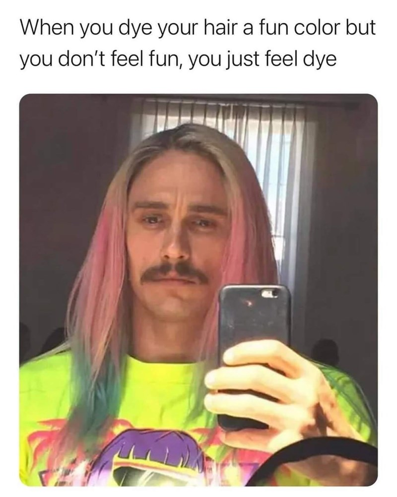 Finger - When you dye your hair a fun color but you don't feel fun, you just feel dye