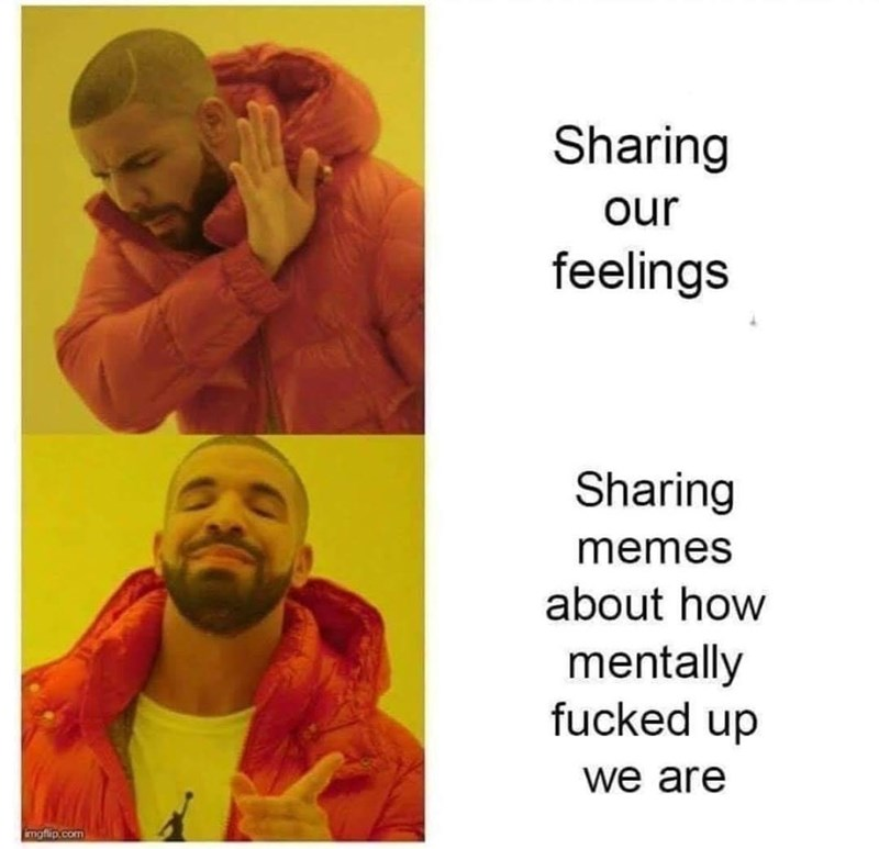 Human - Sharing our feelings Sharing memes about how mentally fucked up we are imgflip.com